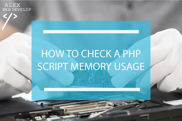 How to check a PHP script memory usage (with examples) - Alex Web